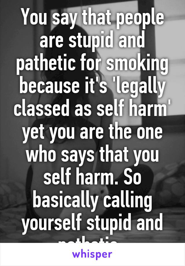 You say that people are stupid and pathetic for smoking because it's 'legally classed as self harm' yet you are the one who says that you self harm. So basically calling yourself stupid and pathetic.