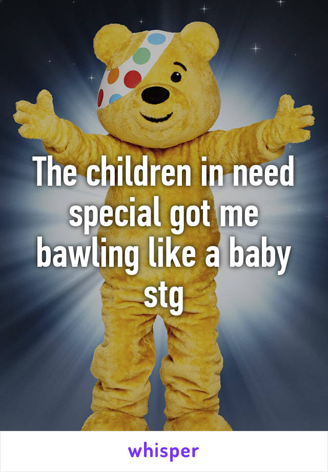 The children in need special got me bawling like a baby stg