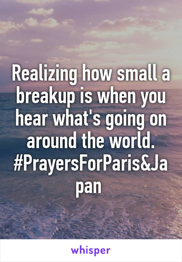 Realizing how small a breakup is when you hear what's going on around the world. #PrayersForParis&Japan