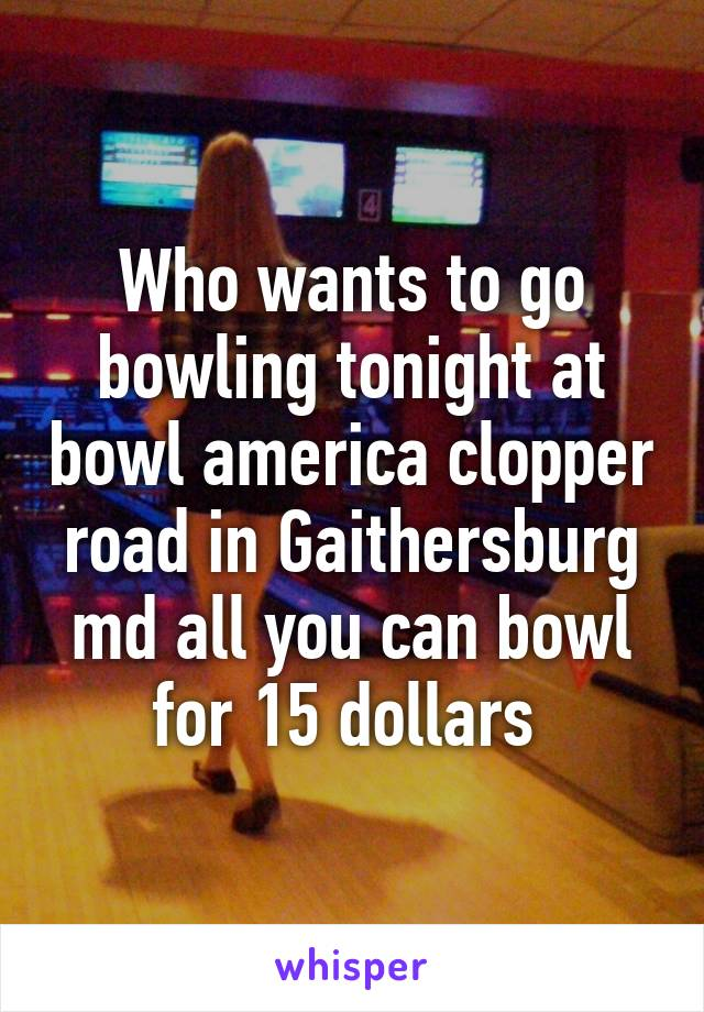 Who wants to go bowling tonight at bowl america clopper road in Gaithersburg md all you can bowl for 15 dollars