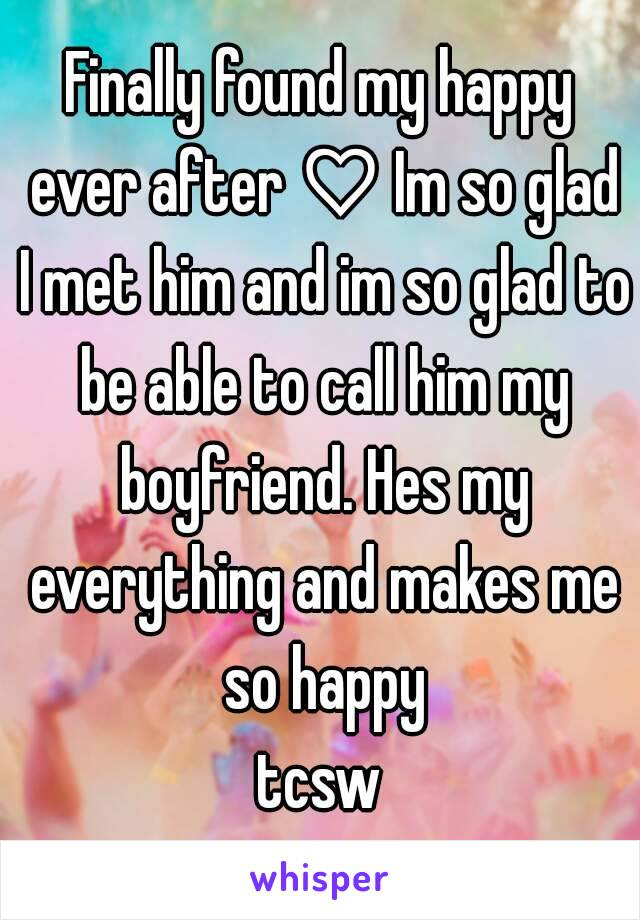 Finally found my happy ever after ♡ Im so glad I met him and im so glad to be able to call him my boyfriend. Hes my everything and makes me so happy tcsw