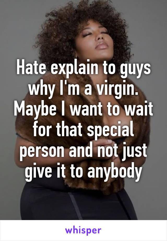 Hate explain to guys why I'm a virgin. Maybe I want to wait for that special person and not just give it to anybody