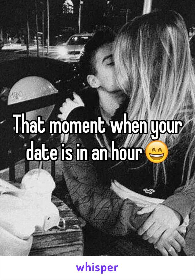 That moment when your date is in an hour😄