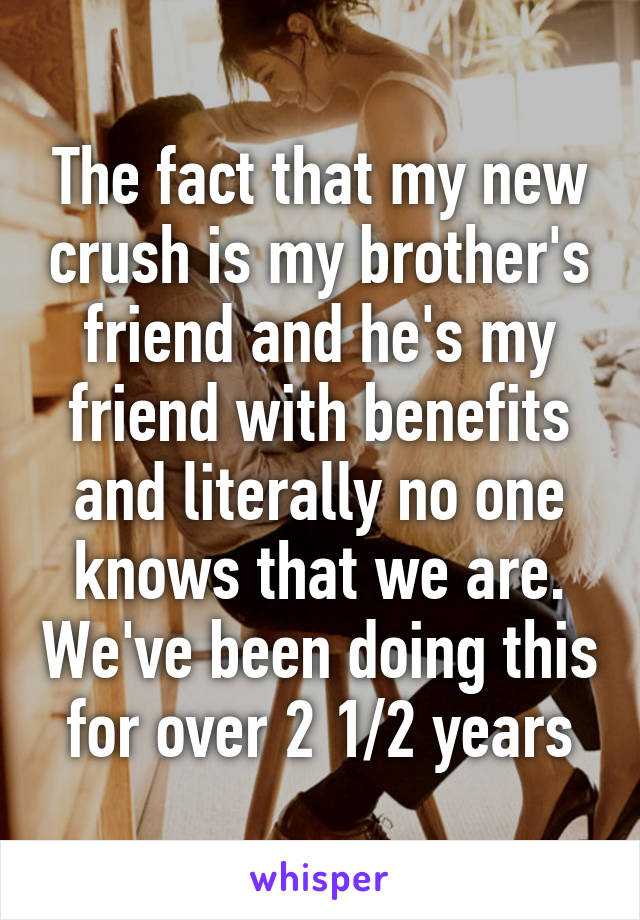 The fact that my new crush is my brother's friend and he's my friend with benefits and literally no one knows that we are. We've been doing this for over 2 1/2 years