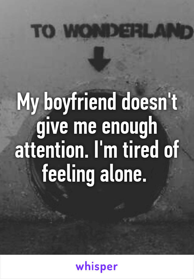My boyfriend doesn't give me enough attention. I'm tired of feeling alone.