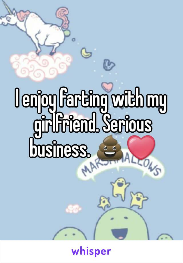 I enjoy farting with my girlfriend. Serious business. 💩❤