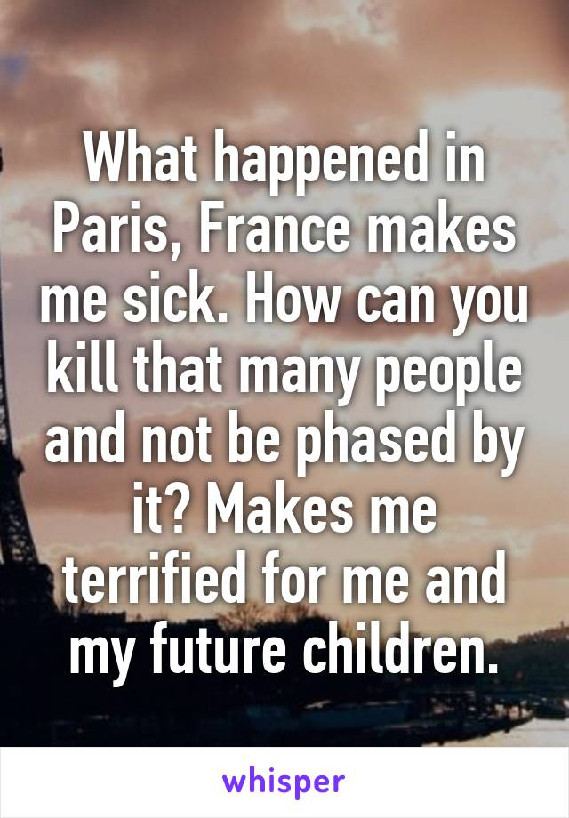 What happened in Paris, France makes me sick. How can you kill that many people and not be phased by it? Makes me terrified for me and my future children.