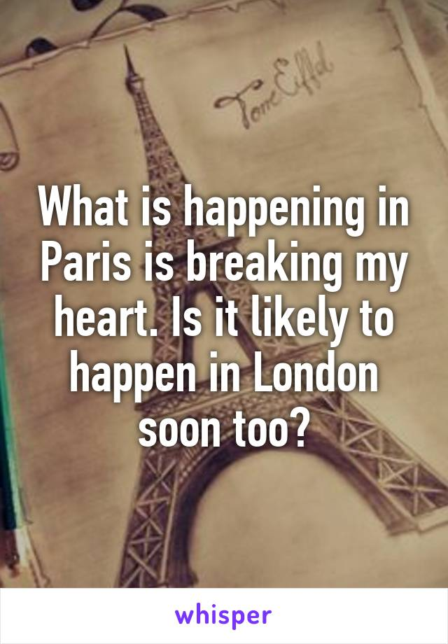 What is happening in Paris is breaking my heart. Is it likely to happen in London soon too?