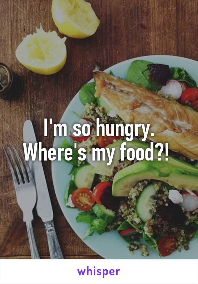 I'm so hungry. Where's my food?!