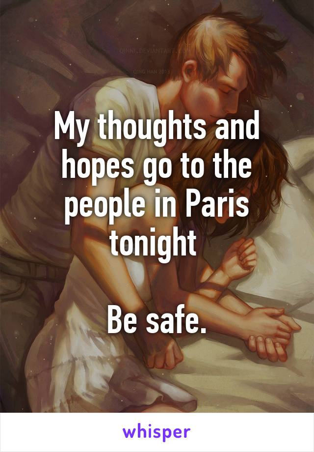 My thoughts and hopes go to the people in Paris tonight   Be safe.