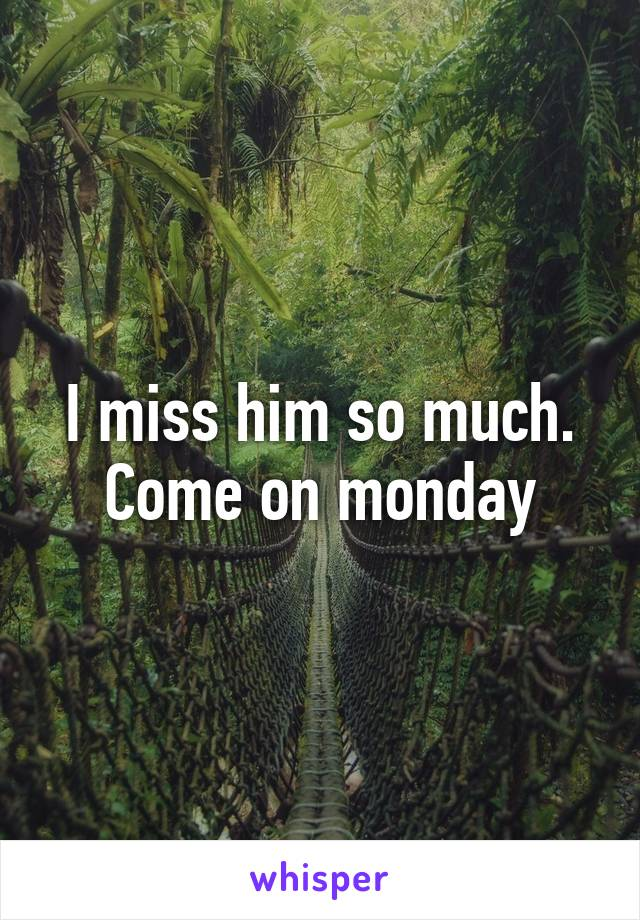 I miss him so much. Come on monday