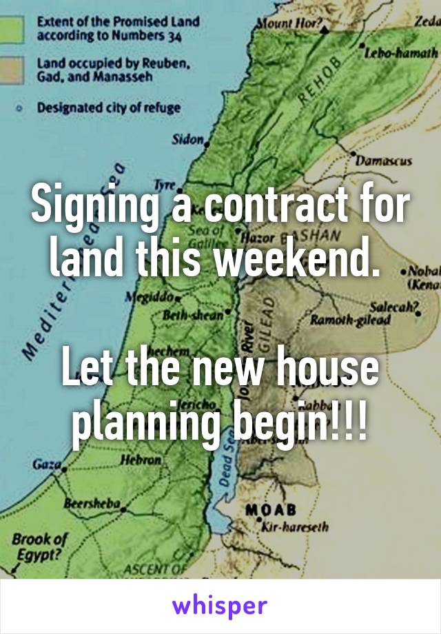 Signing a contract for land this weekend.   Let the new house planning begin!!!