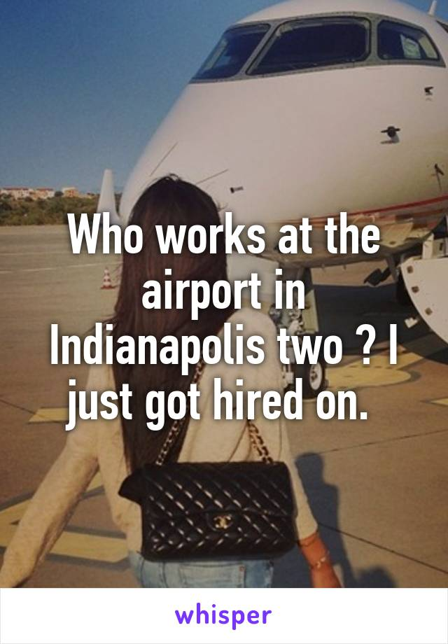 Who works at the airport in Indianapolis two ? I just got hired on.