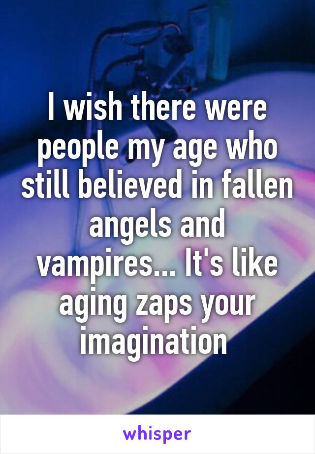 I wish there were people my age who still believed in fallen angels and vampires... It's like aging zaps your imagination