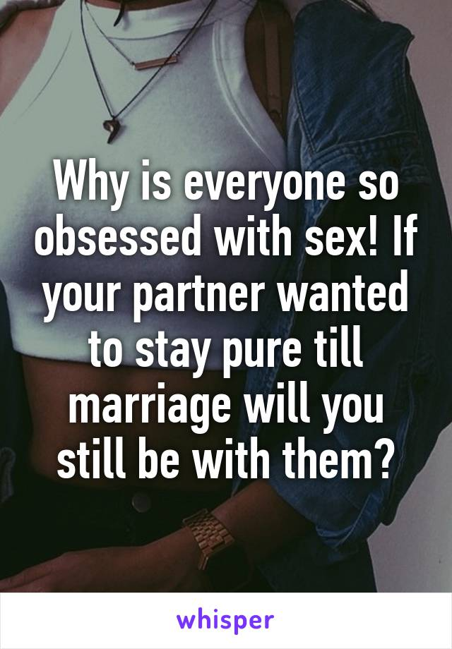 Why is everyone so obsessed with sex! If your partner wanted to stay pure till marriage will you still be with them?