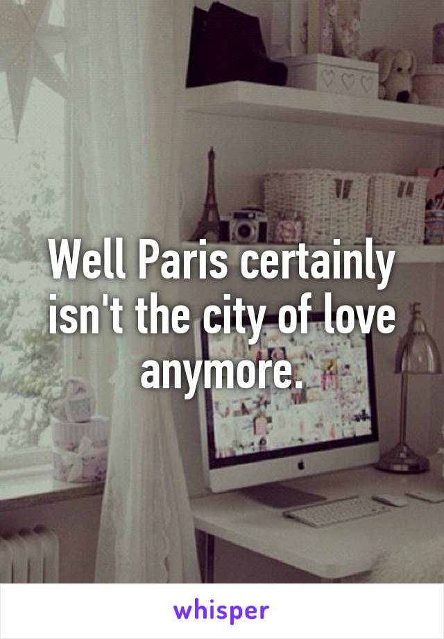 Well Paris certainly isn't the city of love anymore.