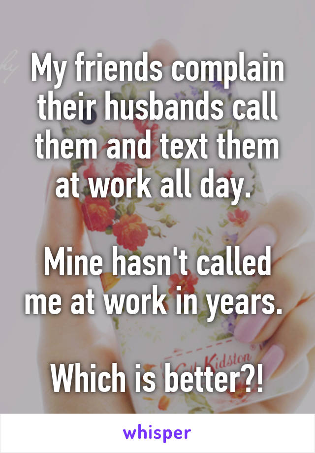 My friends complain their husbands call them and text them at work all day.   Mine hasn't called me at work in years.   Which is better?!