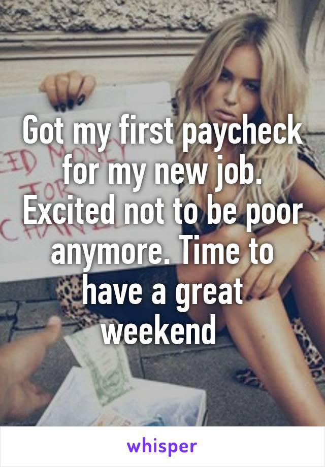 Got my first paycheck for my new job. Excited not to be poor anymore. Time to have a great weekend
