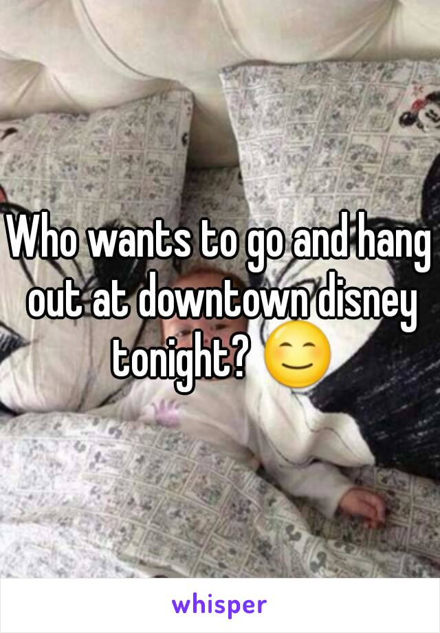 Who wants to go and hang out at downtown disney tonight? 😊