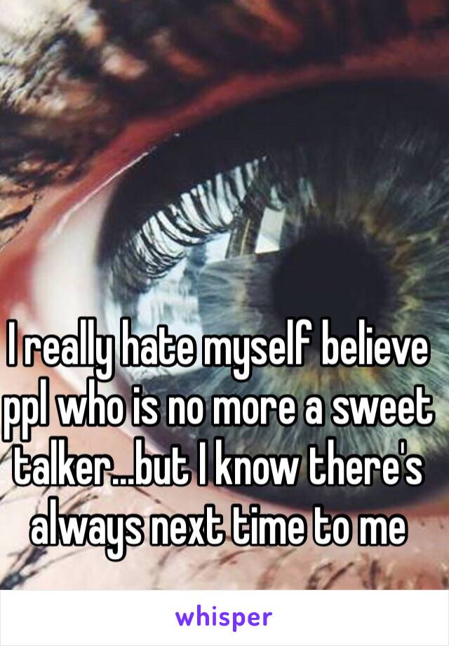 I really hate myself believe ppl who is no more a sweet talker...but I know there's always next time to me
