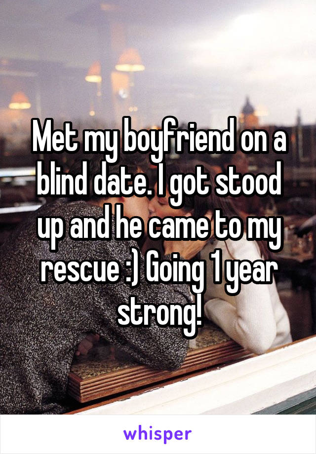 Met my boyfriend on a blind date. I got stood up and he came to my rescue :) Going 1 year strong!