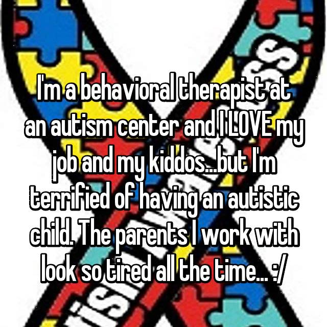 I'm a behavioral therapist at an autism center and I LOVE my job and my kiddos...but I'm terrified of having an autistic child. The parents I work with look so tired all the time... :/