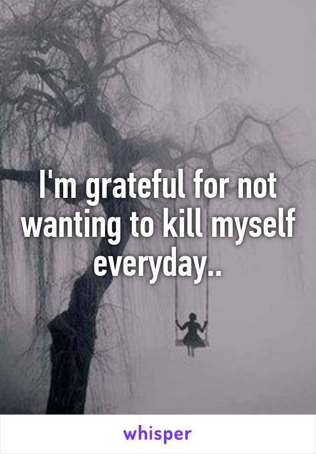 I'm grateful for not wanting to kill myself everyday..