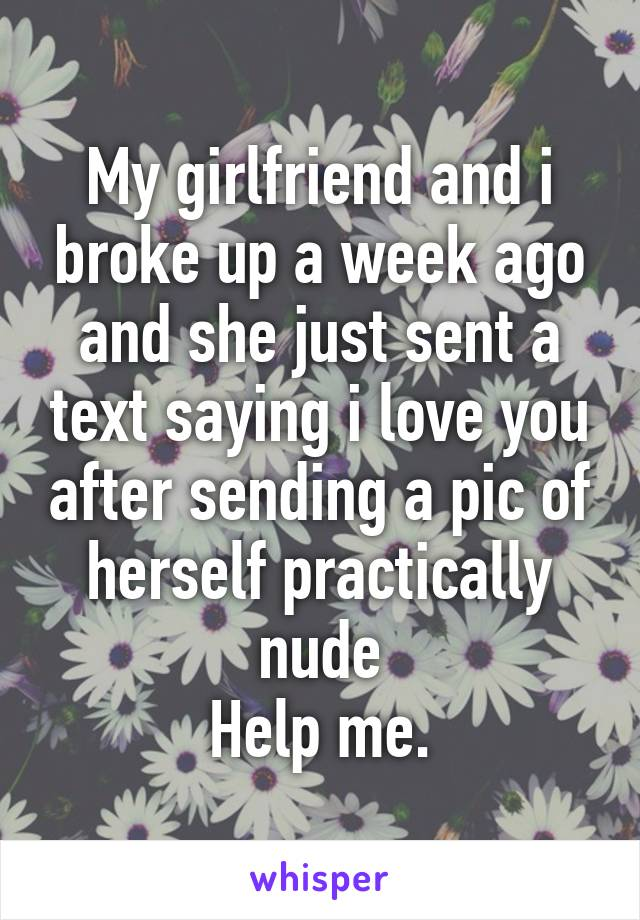 My girlfriend and i broke up a week ago and she just sent a text saying i love you after sending a pic of herself practically nude Help me.