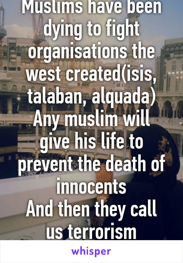 Muslims have been dying to fight organisations the west created(isis, talaban, alquada) Any muslim will give his life to prevent the death of innocents And then they call us terrorism #Humanity lost