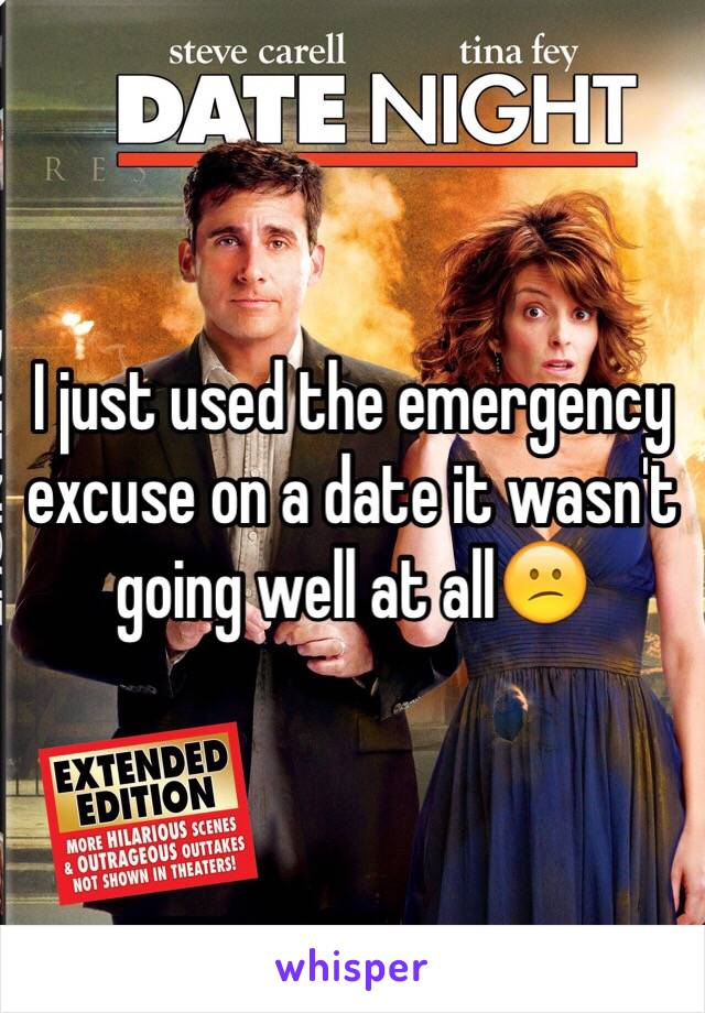 I just used the emergency excuse on a date it wasn't going well at all😕