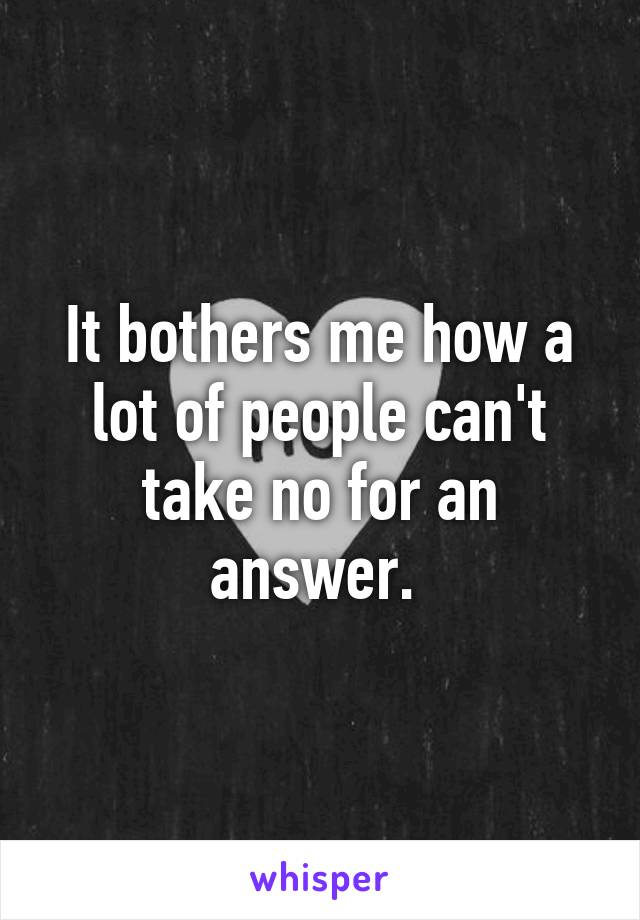It bothers me how a lot of people can't take no for an answer.