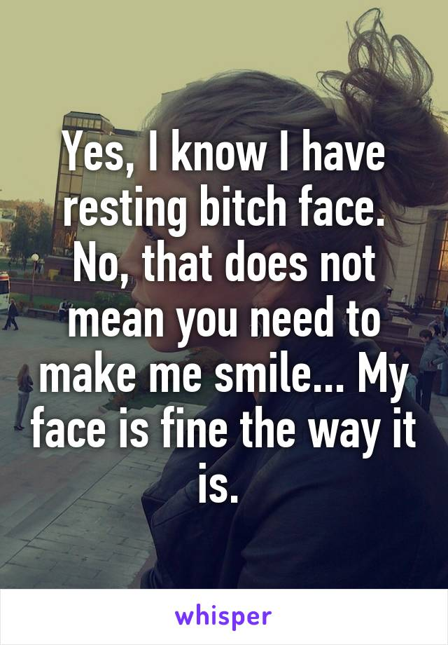 Yes, I know I have resting bitch face. No, that does not mean you need to make me smile... My face is fine the way it is.