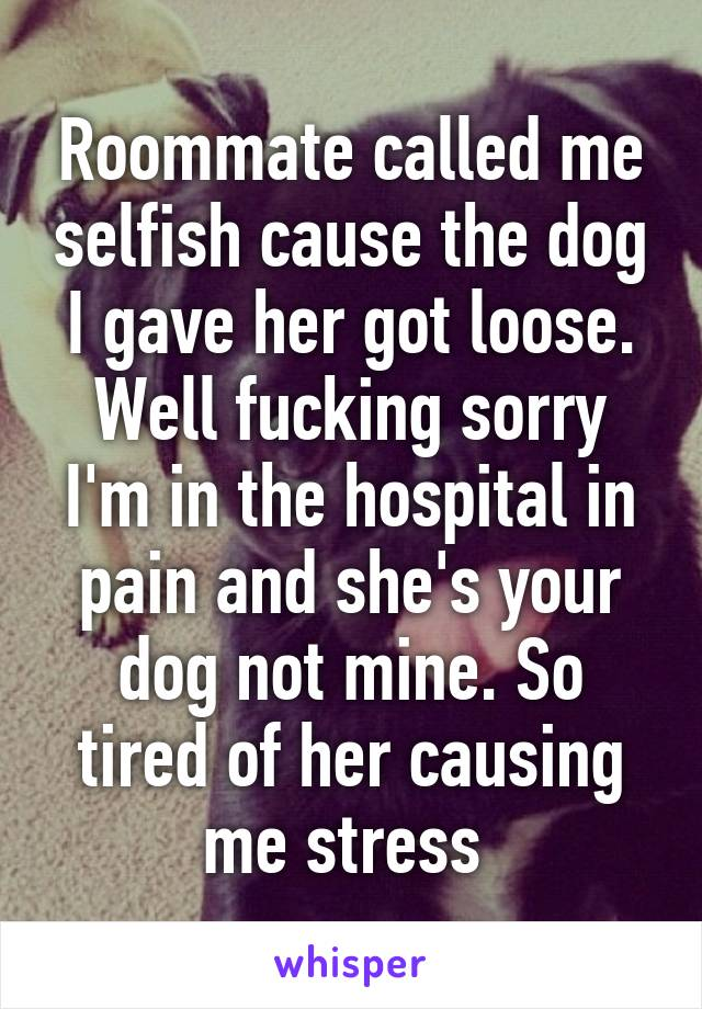 Roommate called me selfish cause the dog I gave her got loose. Well fucking sorry I'm in the hospital in pain and she's your dog not mine. So tired of her causing me stress