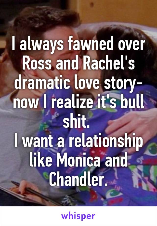 I always fawned over Ross and Rachel's dramatic love story- now I realize it's bull shit.  I want a relationship like Monica and Chandler.
