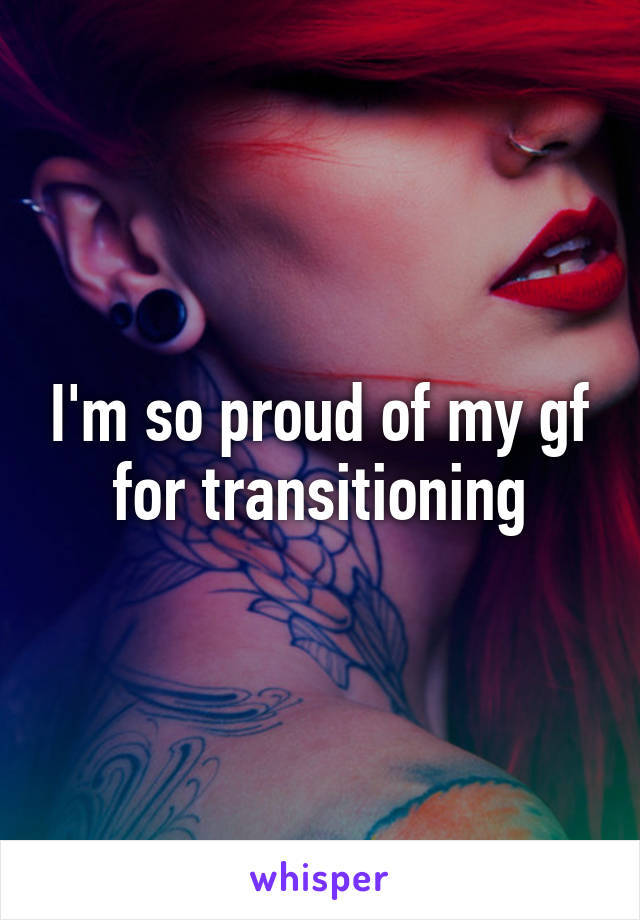 I'm so proud of my gf for transitioning