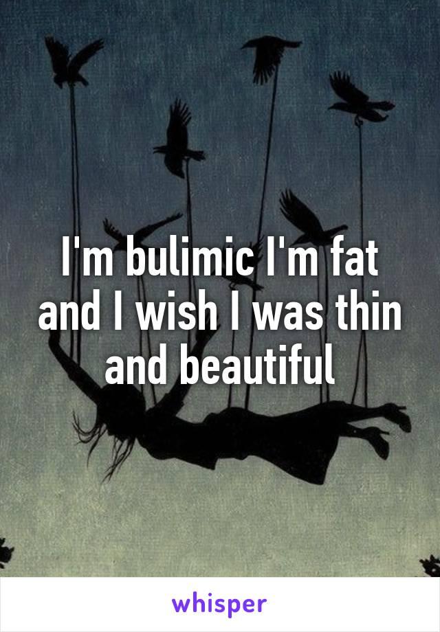I'm bulimic I'm fat and I wish I was thin and beautiful