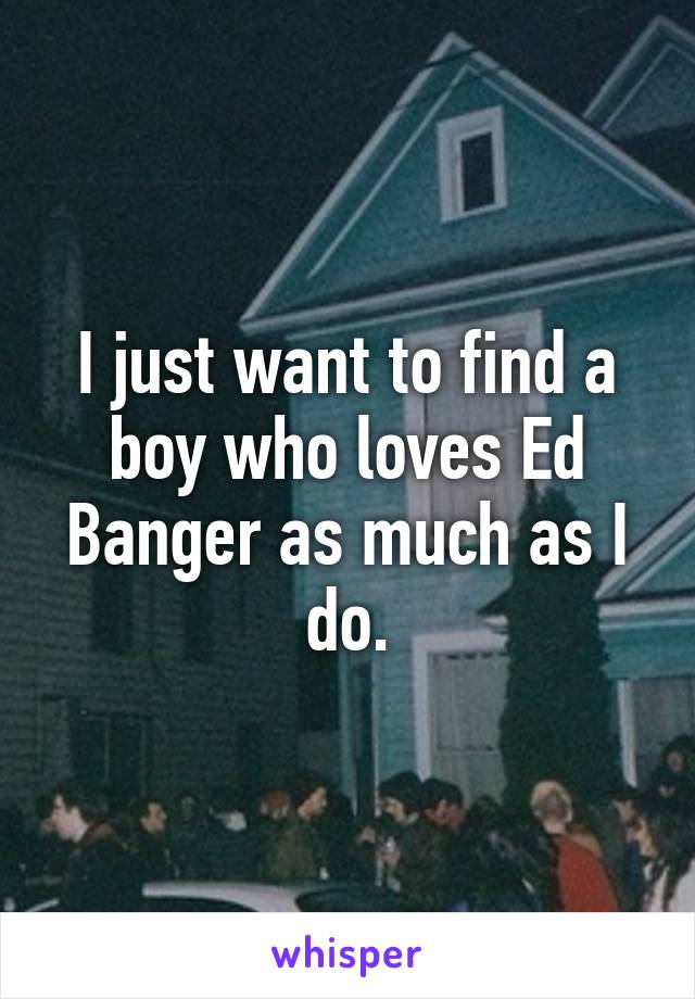 I just want to find a boy who loves Ed Banger as much as I do.