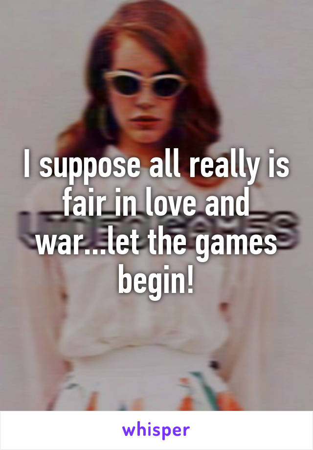 I suppose all really is fair in love and war...let the games begin!