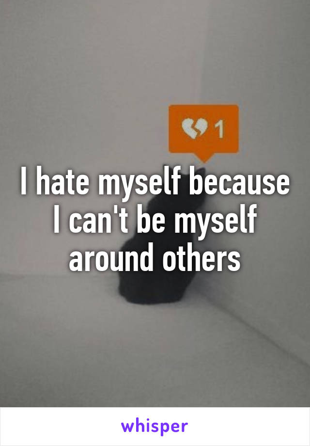 I hate myself because I can't be myself around others