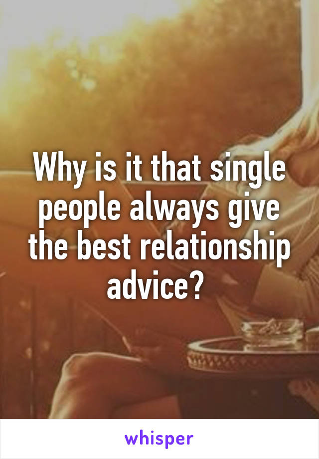 Why is it that single people always give the best relationship advice?