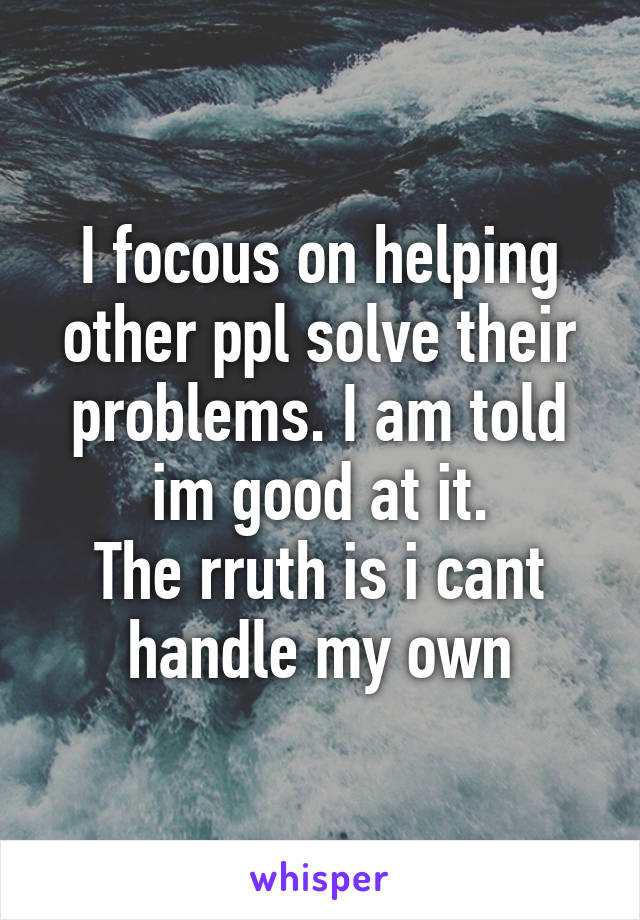 I focous on helping other ppl solve their problems. I am told im good at it. The rruth is i cant handle my own
