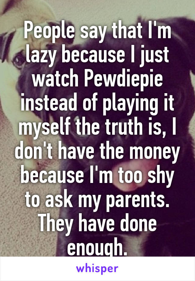 People say that I'm lazy because I just watch Pewdiepie instead of playing it myself the truth is, I don't have the money because I'm too shy to ask my parents. They have done enough.