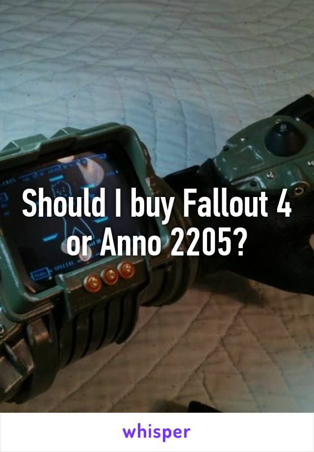 Should I buy Fallout 4 or Anno 2205?