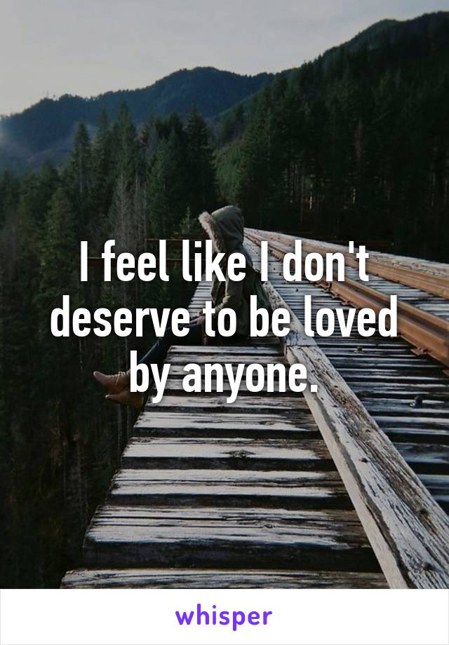 I feel like I don't deserve to be loved by anyone.