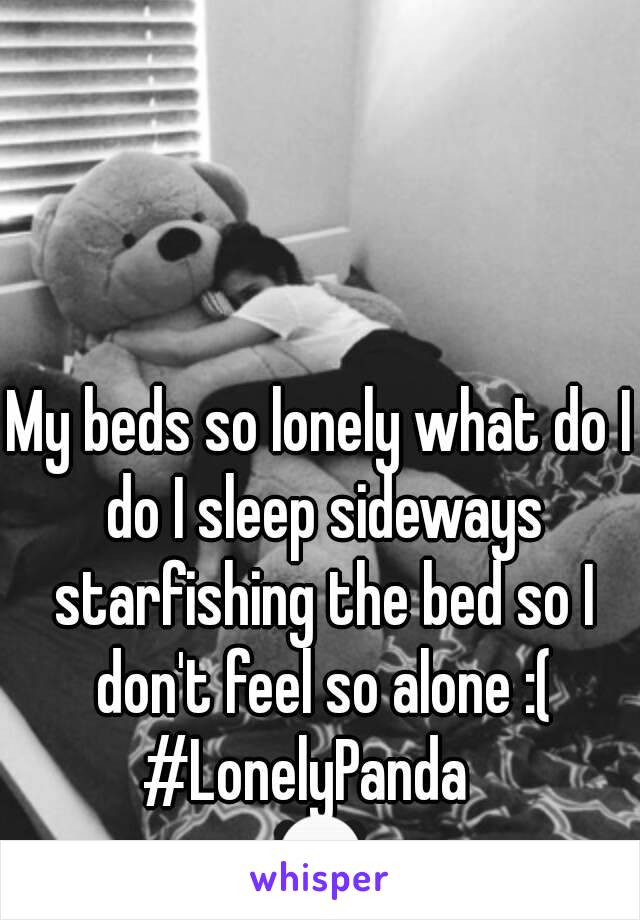My beds so lonely what do I do I sleep sideways starfishing the bed so I don't feel so alone :( #LonelyPanda   🐼