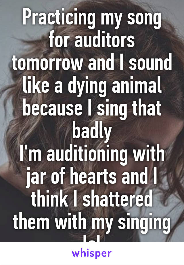 Practicing my song for auditors tomorrow and I sound like a dying animal because I sing that badly I'm auditioning with jar of hearts and I think I shattered them with my singing lol