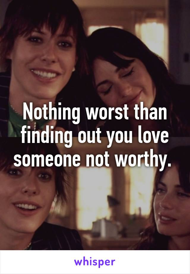 Nothing worst than finding out you love someone not worthy.