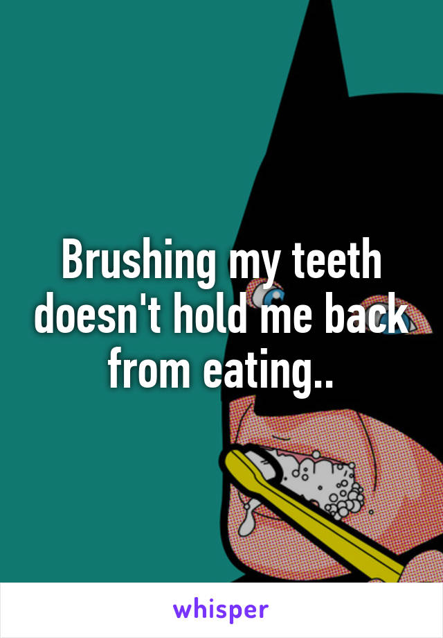 Brushing my teeth doesn't hold me back from eating..