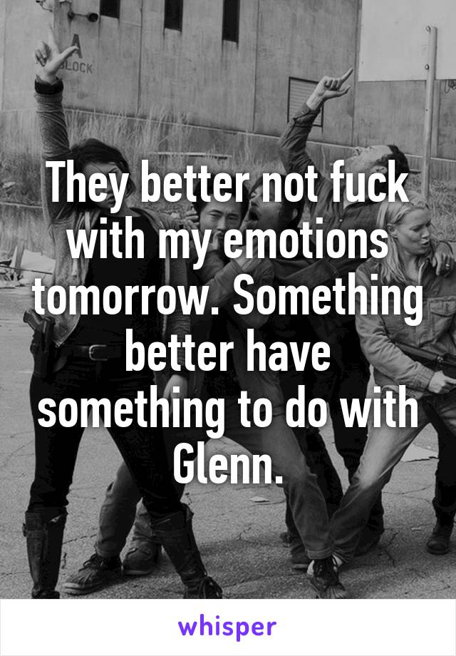 They better not fuck with my emotions tomorrow. Something better have something to do with Glenn.
