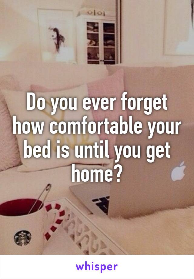 Do you ever forget how comfortable your bed is until you get home?